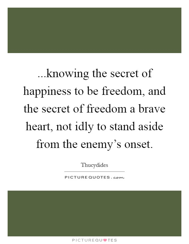 ...knowing the secret of happiness to be freedom, and the secret of freedom a brave heart, not idly to stand aside from the enemy's onset Picture Quote #1