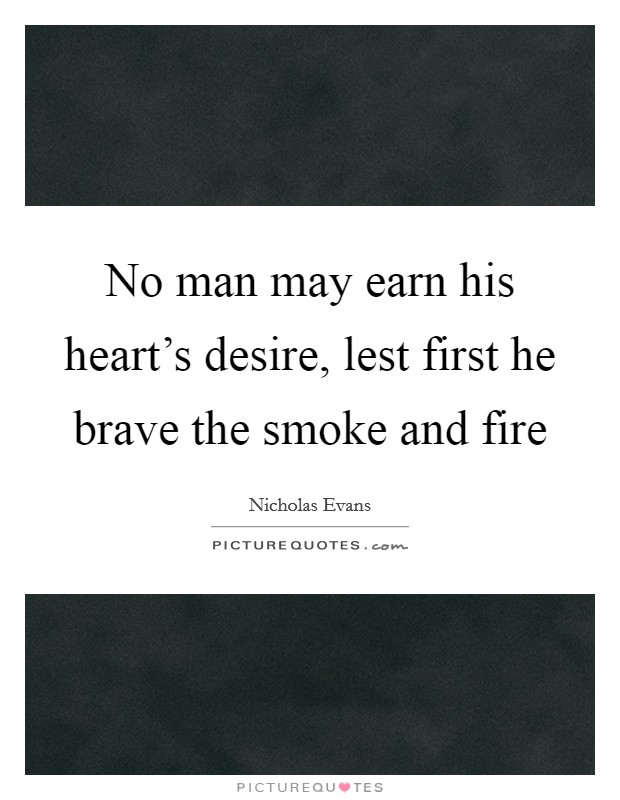 No man may earn his heart's desire, lest first he brave the smoke and fire Picture Quote #1