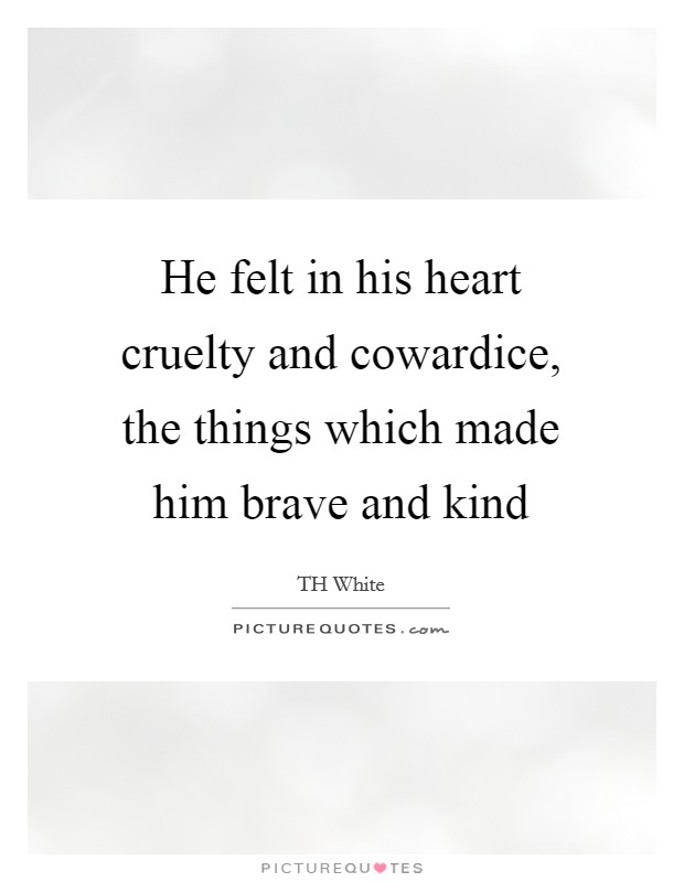 He felt in his heart cruelty and cowardice, the things which made him brave and kind Picture Quote #1