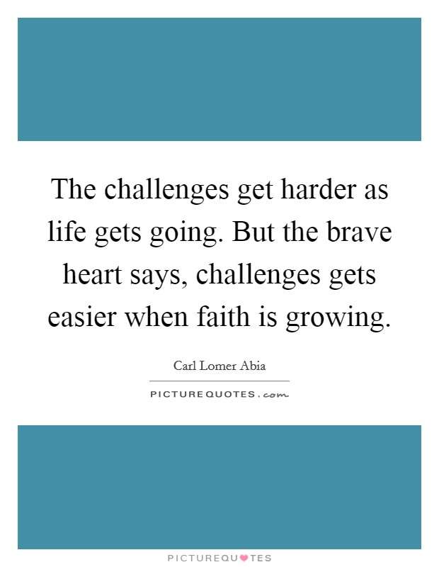 The challenges get harder as life gets going. But the brave heart says, challenges gets easier when faith is growing. Picture Quote #1