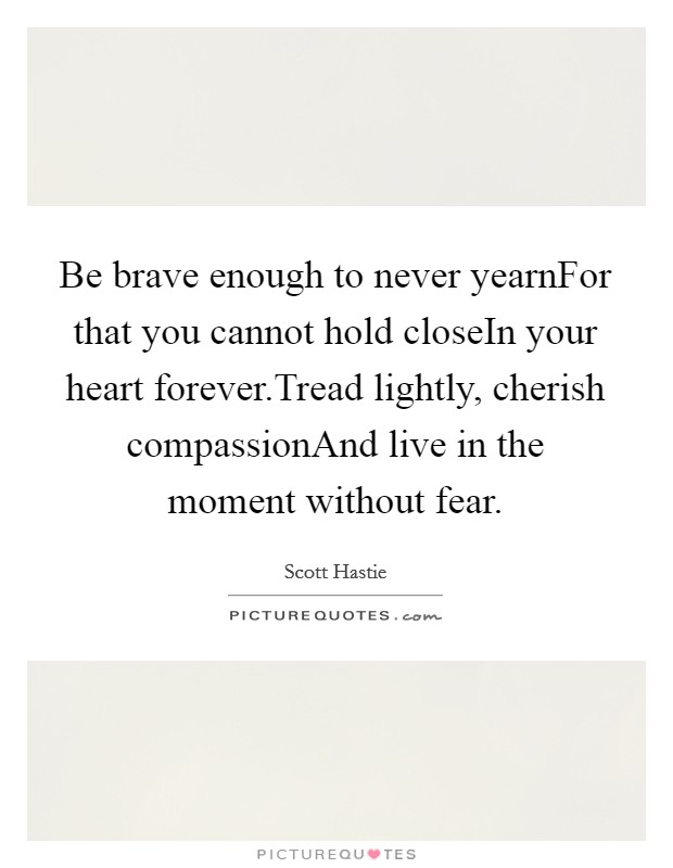 Be brave enough to never yearnFor that you cannot hold closeIn your heart forever.Tread lightly, cherish compassionAnd live in the moment without fear Picture Quote #1