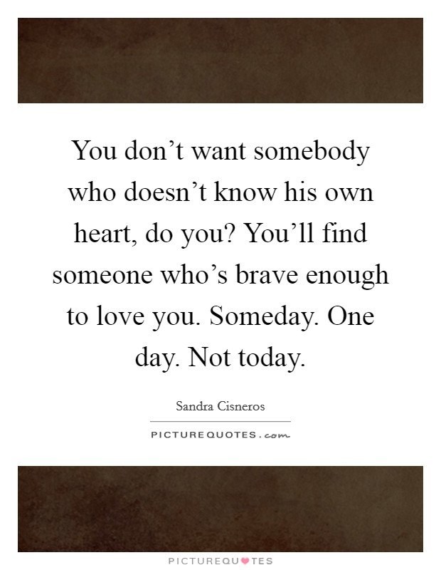You don't want somebody who doesn't know his own heart, do you? You'll find someone who's brave enough to love you. Someday. One day. Not today Picture Quote #1