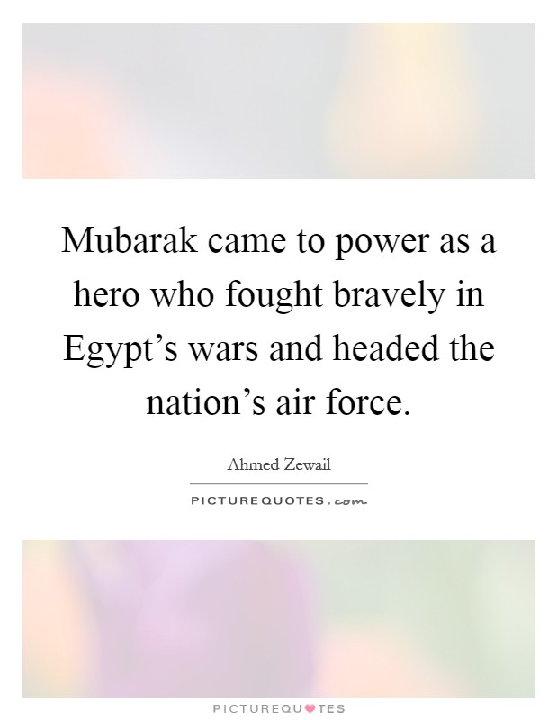 Mubarak came to power as a hero who fought bravely in Egypt's wars and headed the nation's air force Picture Quote #1