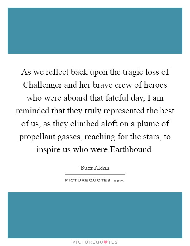 As we reflect back upon the tragic loss of Challenger and her brave crew of heroes who were aboard that fateful day, I am reminded that they truly represented the best of us, as they climbed aloft on a plume of propellant gasses, reaching for the stars, to inspire us who were Earthbound Picture Quote #1