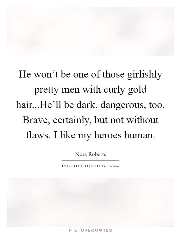 He won't be one of those girlishly pretty men with curly gold hair...He'll be dark, dangerous, too. Brave, certainly, but not without flaws. I like my heroes human Picture Quote #1