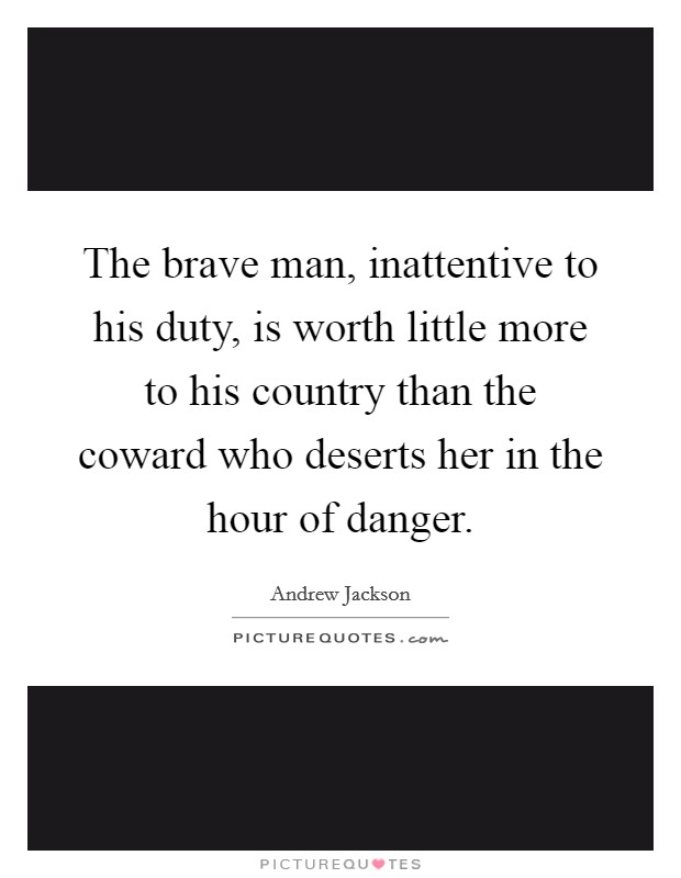 The brave man, inattentive to his duty, is worth little more to his country than the coward who deserts her in the hour of danger Picture Quote #1