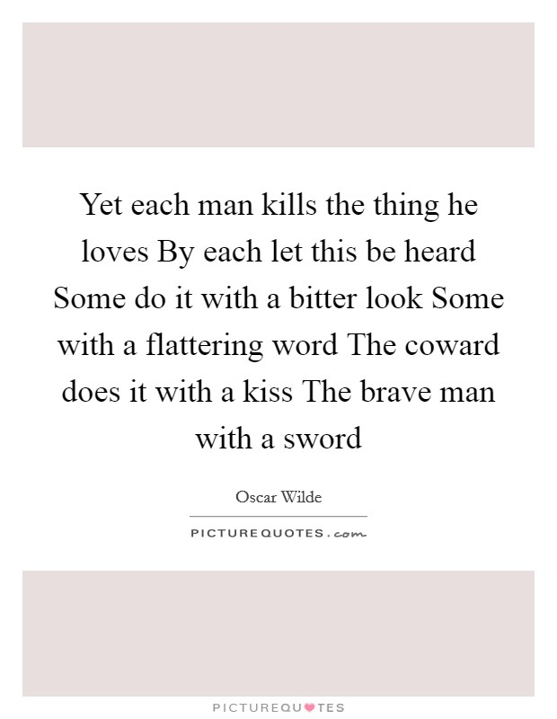 Yet each man kills the thing he loves By each let this be heard Some do it with a bitter look Some with a flattering word The coward does it with a kiss The brave man with a sword Picture Quote #1