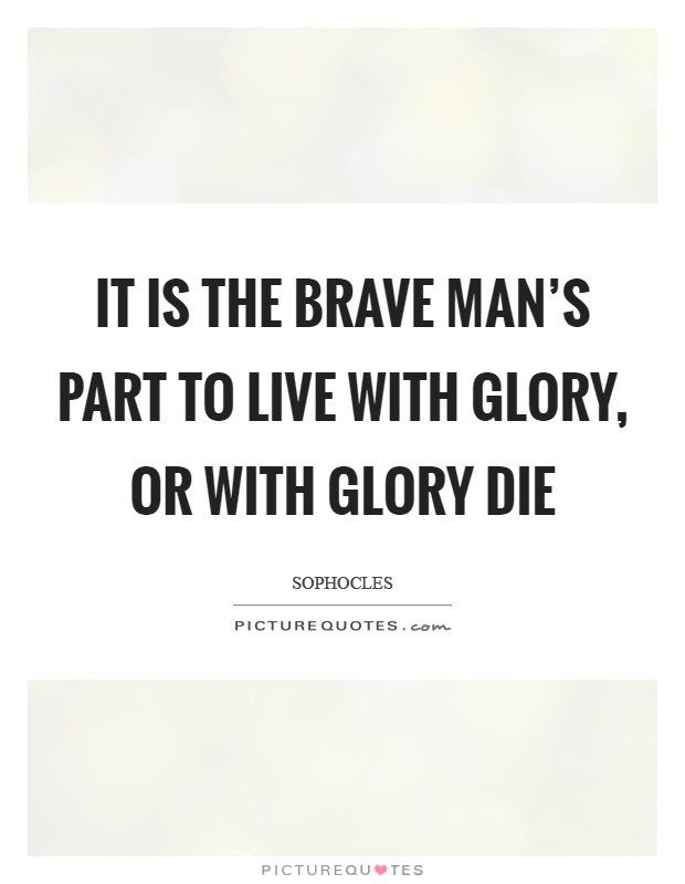 It is the brave man's part to live with glory, or with glory die Picture Quote #1