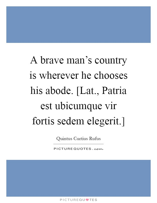 A brave man's country is wherever he chooses his abode. [Lat., Patria est ubicumque vir fortis sedem elegerit.] Picture Quote #1