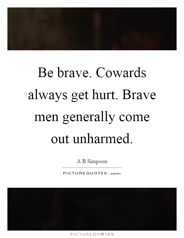 Be brave. Cowards always get hurt. Brave men generally come out unharmed Picture Quote #1