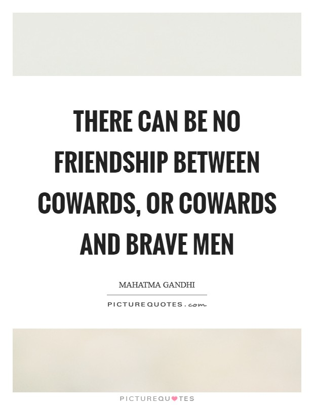 There can be no friendship between cowards, or cowards and brave men Picture Quote #1