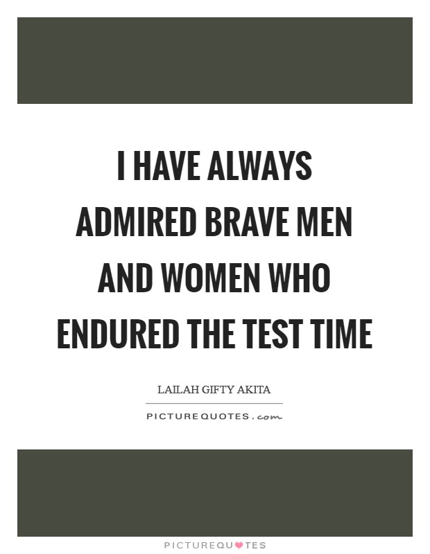 I have always admired brave men and women who endured the test time Picture Quote #1