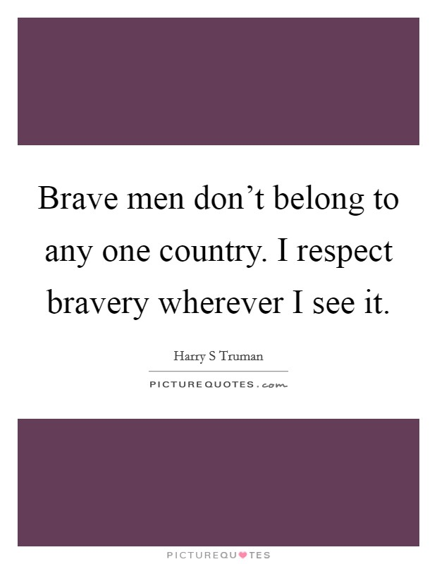 Brave men don't belong to any one country. I respect bravery wherever I see it. Picture Quote #1