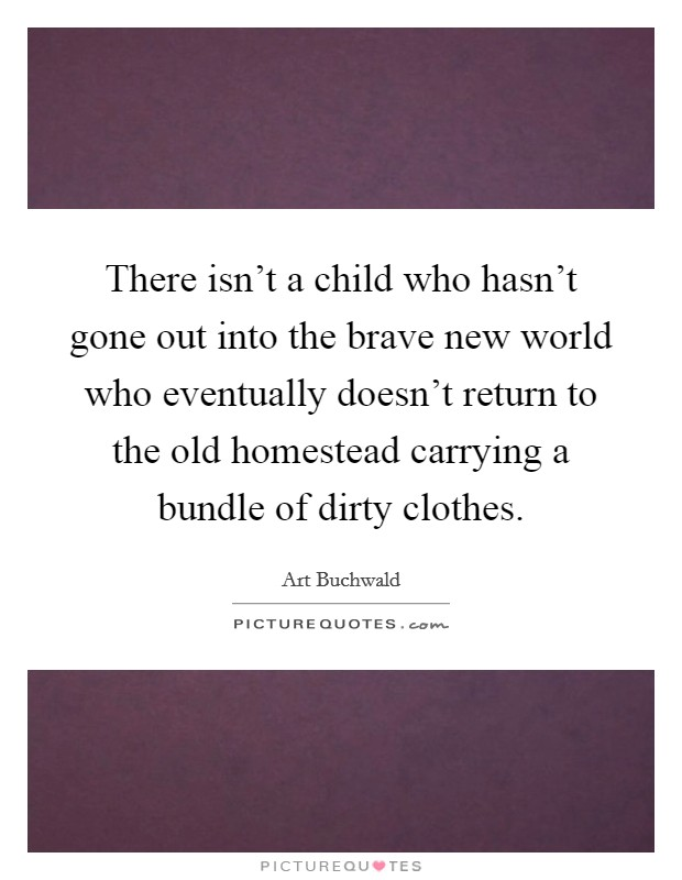 There isn't a child who hasn't gone out into the brave new world who eventually doesn't return to the old homestead carrying a bundle of dirty clothes Picture Quote #1
