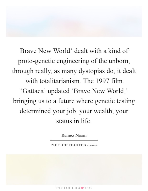 Brave New World' dealt with a kind of proto-genetic engineering of the unborn, through really, as many dystopias do, it dealt with totalitarianism. The 1997 film 'Gattaca' updated 'Brave New World,' bringing us to a future where genetic testing determined your job, your wealth, your status in life Picture Quote #1