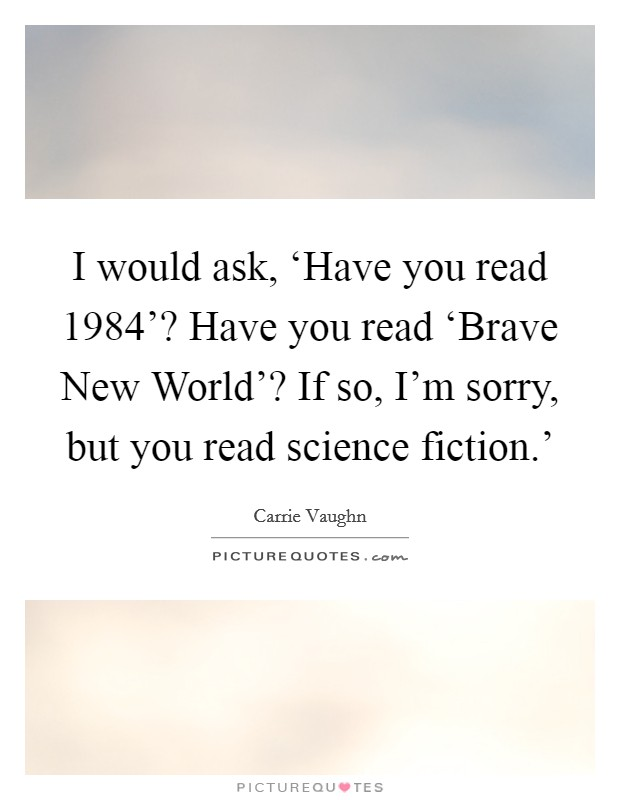 I would ask, 'Have you read  1984'? Have you read 'Brave New World'? If so, I'm sorry, but you read science fiction.' Picture Quote #1