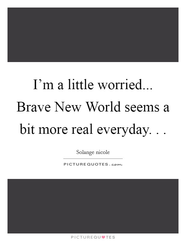 I'm a little worried... Brave New World seems a bit more real everyday. .  Picture Quote #1