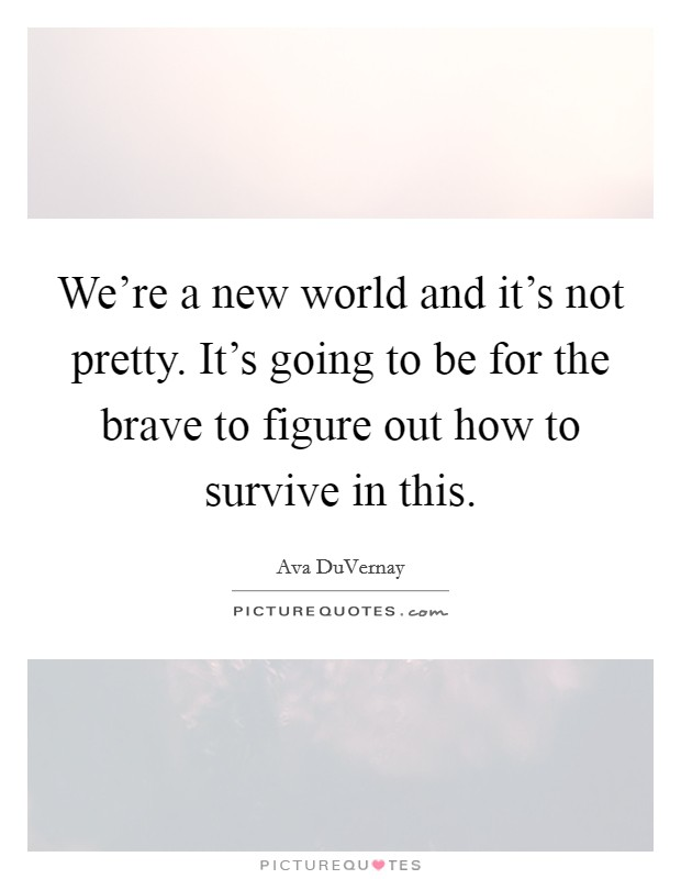We're a new world and it's not pretty. It's going to be for the brave to figure out how to survive in this Picture Quote #1
