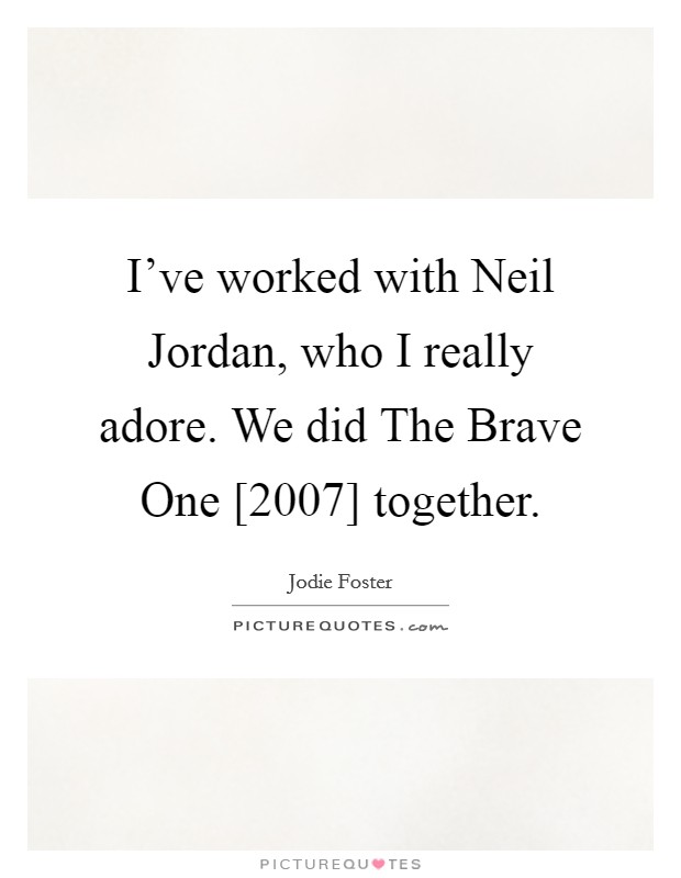 I've worked with Neil Jordan, who I really adore. We did The Brave One [2007] together Picture Quote #1