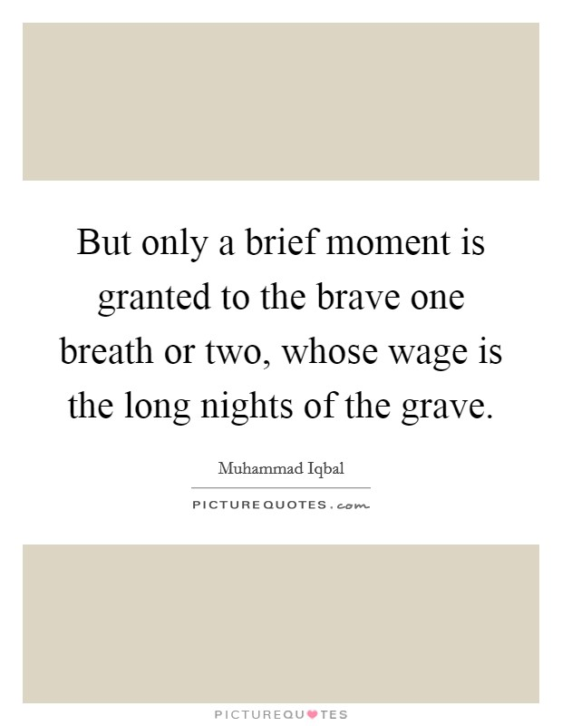 But only a brief moment is granted to the brave one breath or two, whose wage is the long nights of the grave Picture Quote #1