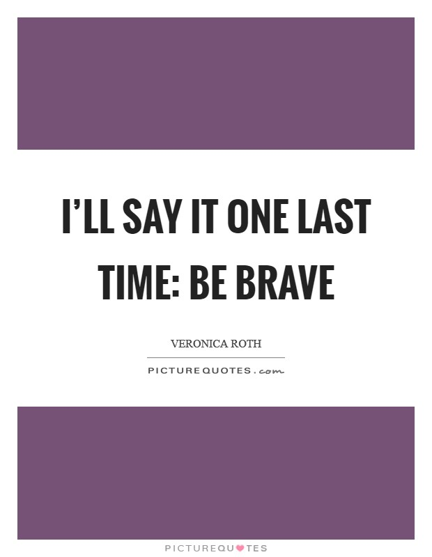 I'll say it one last time: Be brave Picture Quote #1