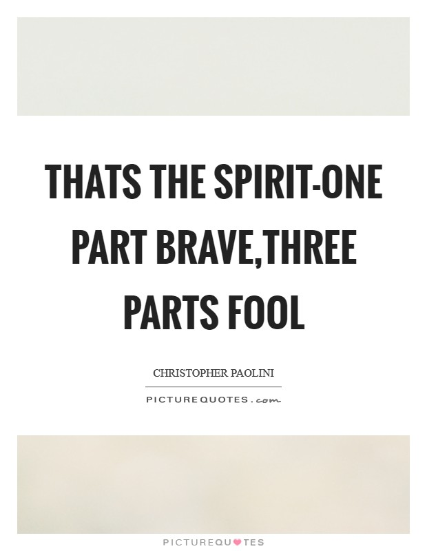 Thats the spirit-one part brave,three parts fool Picture Quote #1