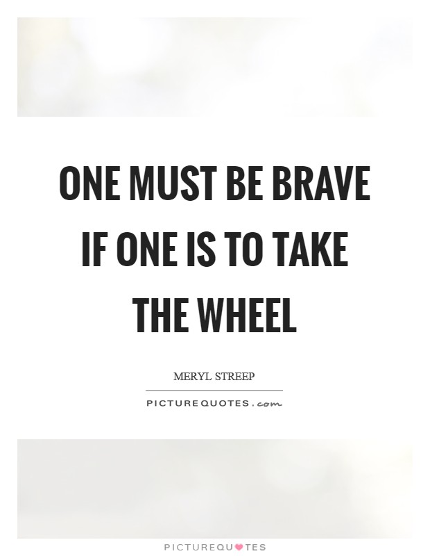 One must be brave if one is to take the wheel Picture Quote #1