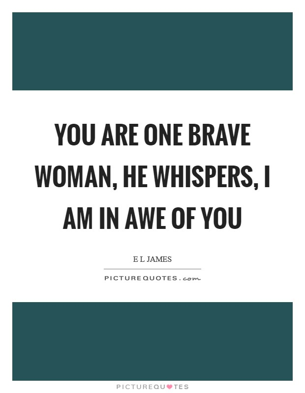 You are one brave woman, he whispers, I am in awe of you Picture Quote #1