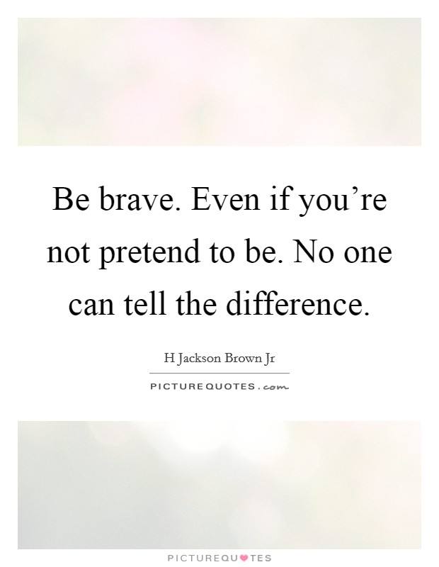 Be brave. Even if you're not pretend to be. No one can tell the difference. Picture Quote #1