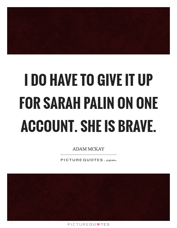I do have to give it up for Sarah Palin on one account. She is brave Picture Quote #1
