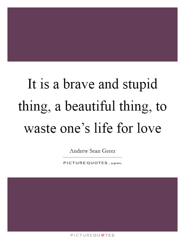 It is a brave and stupid thing, a beautiful thing, to waste one's life for love Picture Quote #1
