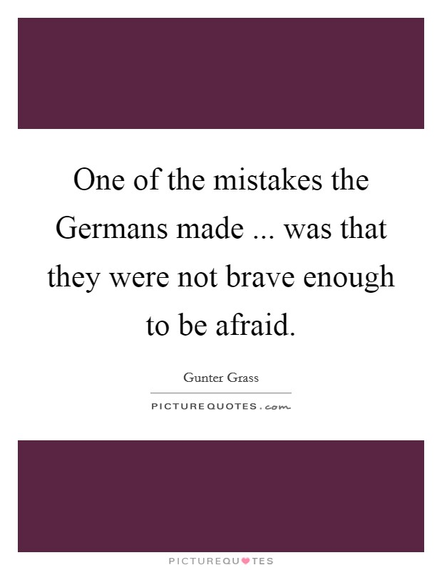 One of the mistakes the Germans made ... was that they were not brave enough to be afraid. Picture Quote #1