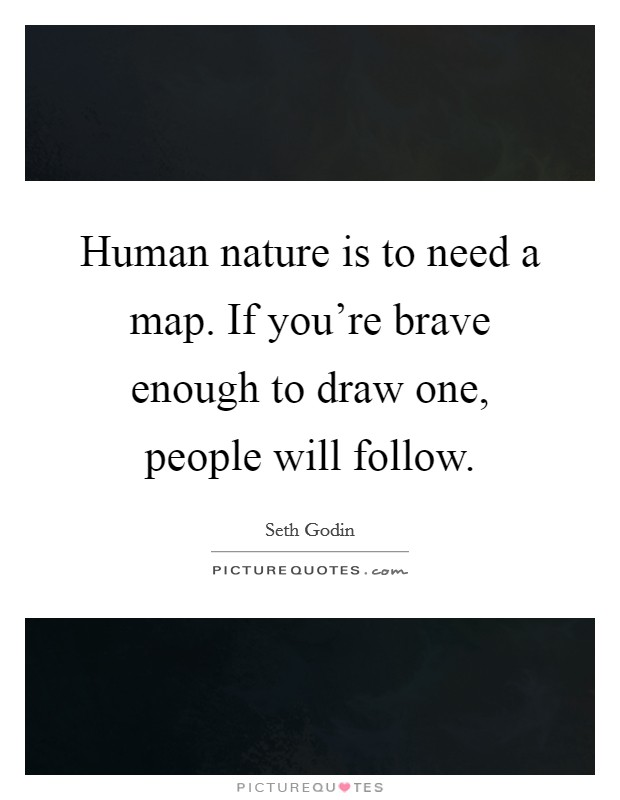 Human nature is to need a map. If you're brave enough to draw one, people will follow Picture Quote #1