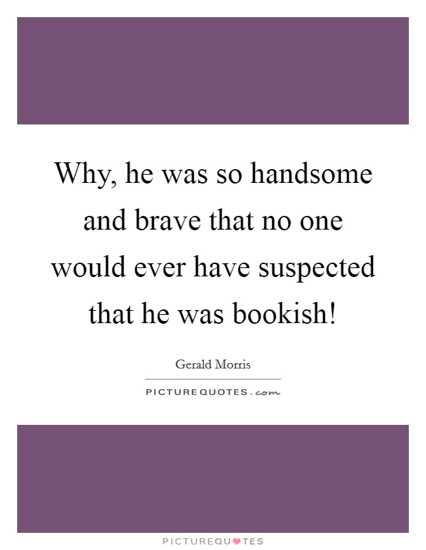 Why, he was so handsome and brave that no one would ever have suspected that he was bookish! Picture Quote #1