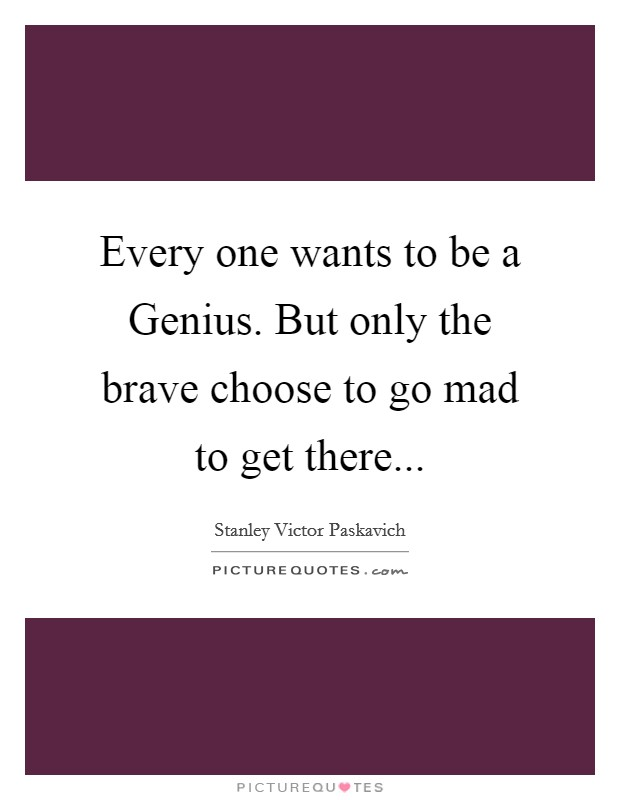 Every one wants to be a Genius. But only the brave choose to go mad to get there... Picture Quote #1