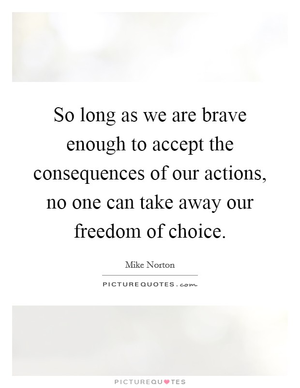 So long as we are brave enough to accept the consequences of our actions, no one can take away our freedom of choice. Picture Quote #1