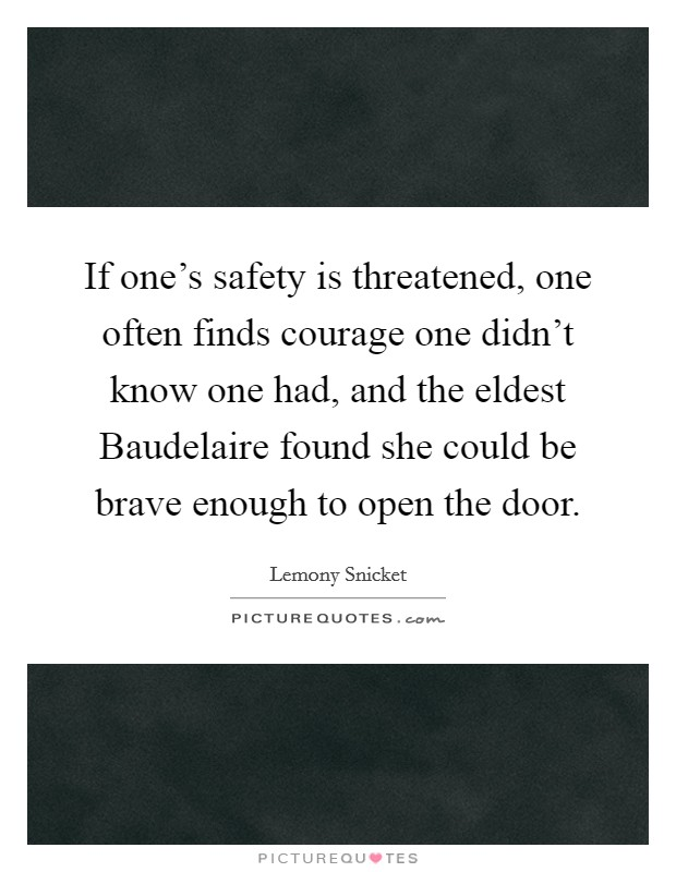 If one's safety is threatened, one often finds courage one didn't know one had, and the eldest Baudelaire found she could be brave enough to open the door. Picture Quote #1