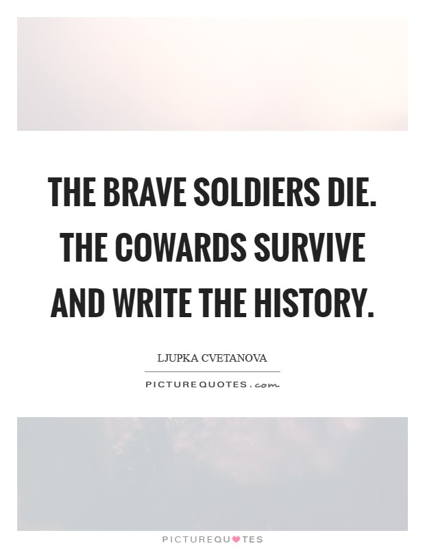 The brave soldiers die. The cowards survive and write the history. Picture Quote #1