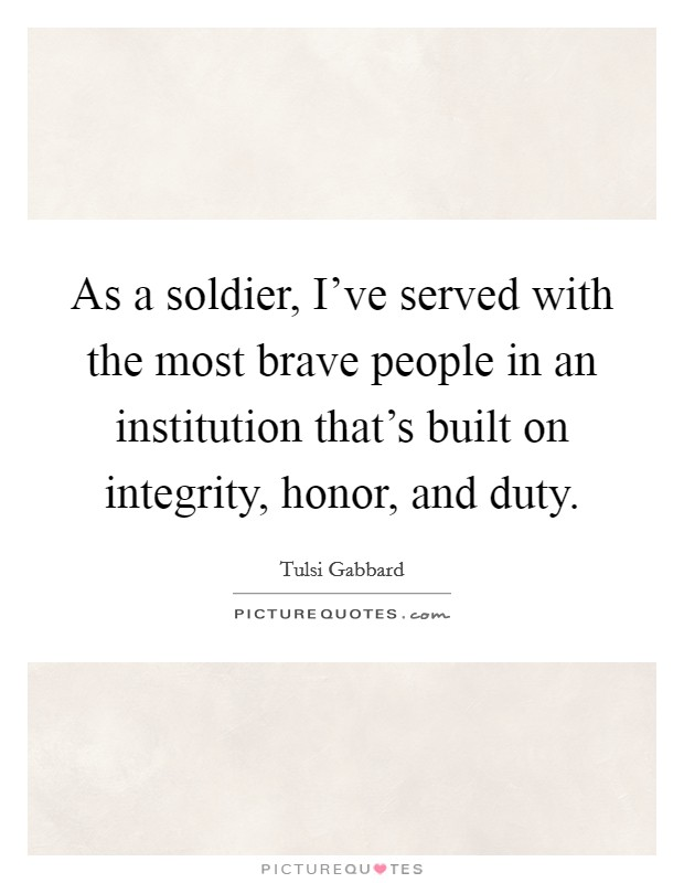 As a soldier, I've served with the most brave people in an institution that's built on integrity, honor, and duty Picture Quote #1