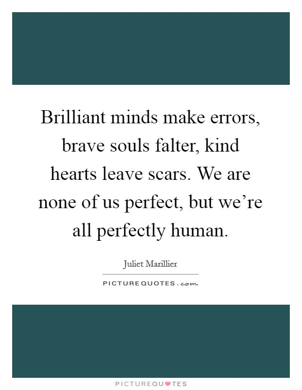 Brilliant minds make errors, brave souls falter, kind hearts leave scars. We are none of us perfect, but we're all perfectly human. Picture Quote #1