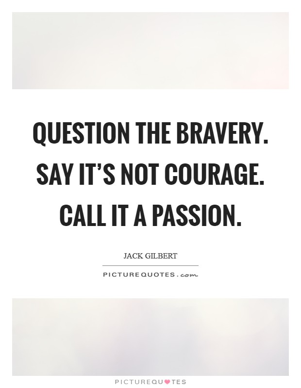 Question the bravery. Say it's not courage. Call it a passion Picture Quote #1