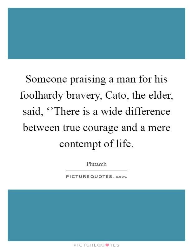 Someone praising a man for his foolhardy bravery, Cato, the elder, said, ''There is a wide difference between true courage and a mere contempt of life Picture Quote #1