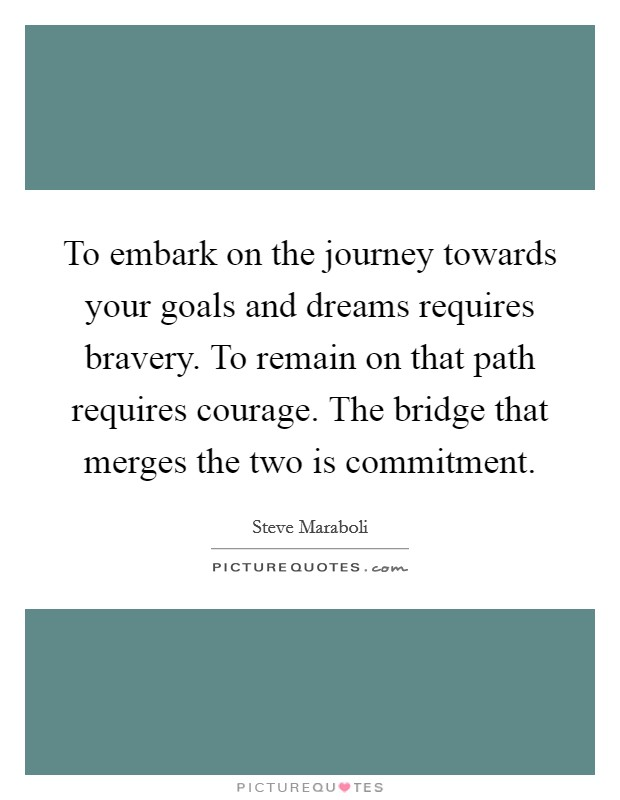 To embark on the journey towards your goals and dreams requires bravery. To remain on that path requires courage. The bridge that merges the two is commitment Picture Quote #1