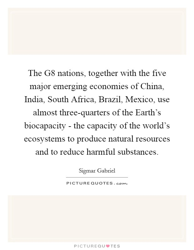 The G8 nations, together with the five major emerging economies of China, India, South Africa, Brazil, Mexico, use almost three-quarters of the Earth's biocapacity - the capacity of the world's ecosystems to produce natural resources and to reduce harmful substances Picture Quote #1