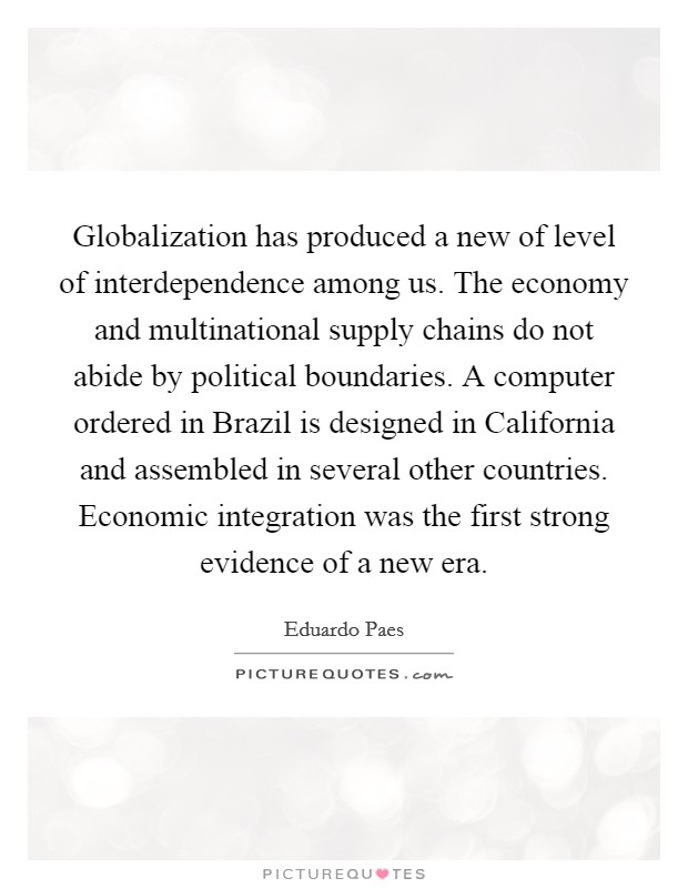 Globalization has produced a new of level of interdependence among us. The economy and multinational supply chains do not abide by political boundaries. A computer ordered in Brazil is designed in California and assembled in several other countries. Economic integration was the first strong evidence of a new era Picture Quote #1