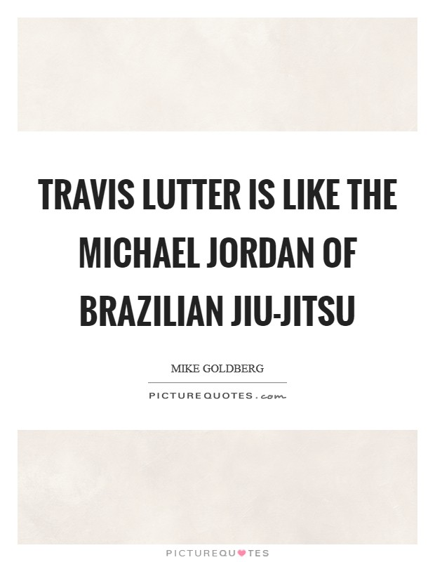 Travis Lutter is like the Michael Jordan of Brazilian Jiu-Jitsu Picture Quote #1