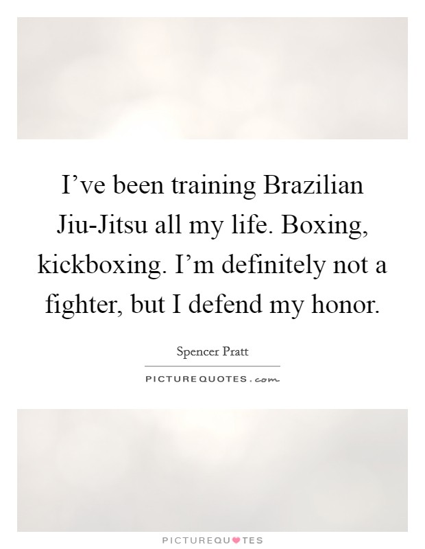 I've been training Brazilian Jiu-Jitsu all my life. Boxing, kickboxing. I'm definitely not a fighter, but I defend my honor Picture Quote #1