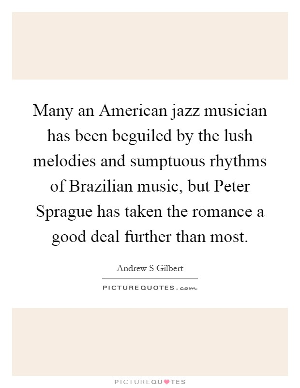 Many an American jazz musician has been beguiled by the lush melodies and sumptuous rhythms of Brazilian music, but Peter Sprague has taken the romance a good deal further than most Picture Quote #1