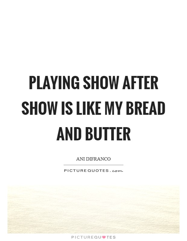 Playing show after show is like my bread and butter Picture Quote #1
