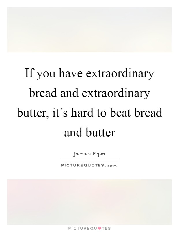 If you have extraordinary bread and extraordinary butter, it's hard to beat bread and butter Picture Quote #1